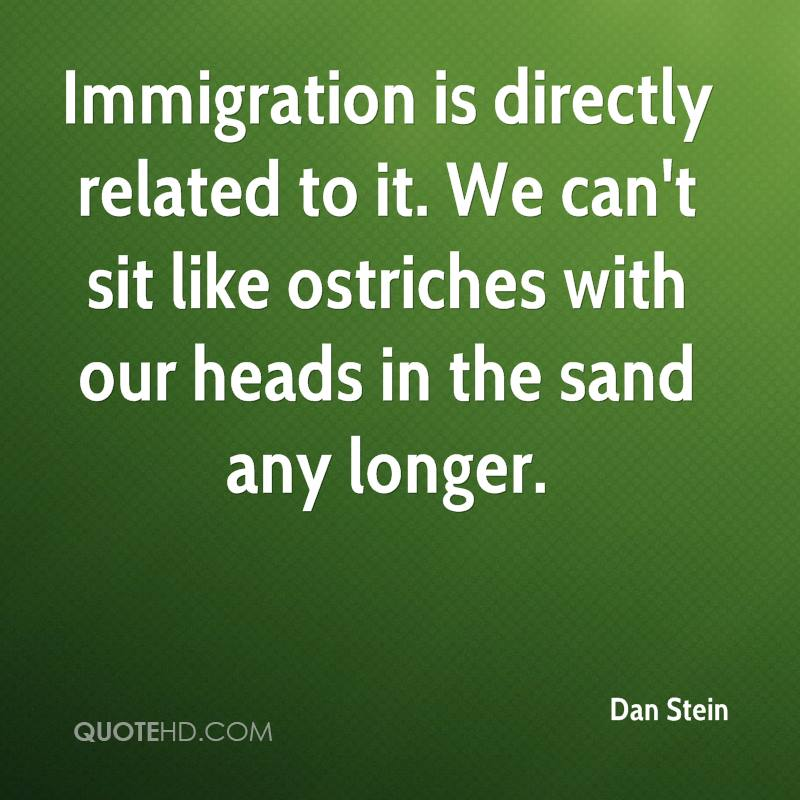 Immigration is directly related to it. We can't sit like ostriches with our heads in the sand any longer.