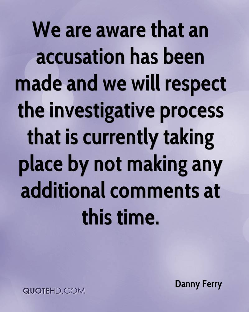 We are aware that an accusation has been made and we will respect the investigative process that is currently taking place by not making any additional comments at this time.