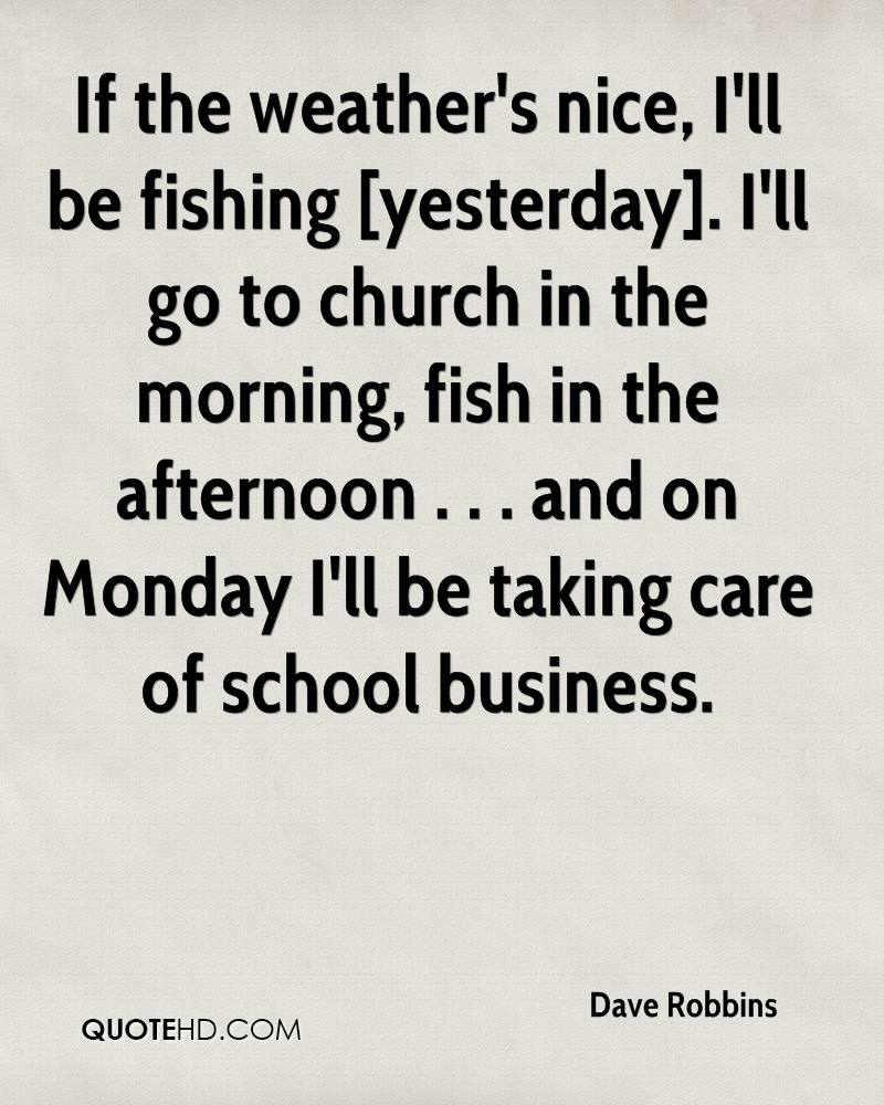 If the weather's nice, I'll be fishing [yesterday]. I'll go to church in the morning, fish in the afternoon . . . and on Monday I'll be taking care of school business.