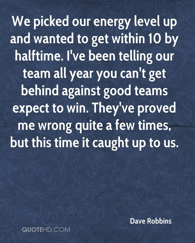 We picked our energy level up and wanted to get within 10 by halftime. I've been telling our team all year you can't get behind against good teams expect to win. They've proved me wrong quite a few times, but this time it caught up to us.