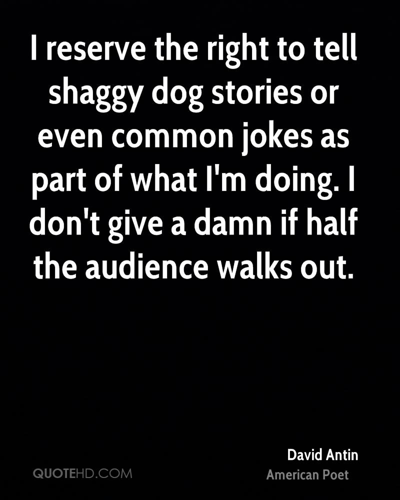 I reserve the right to tell shaggy dog stories or even common jokes as part of what I'm doing. I don't give a damn if half the audience walks out.