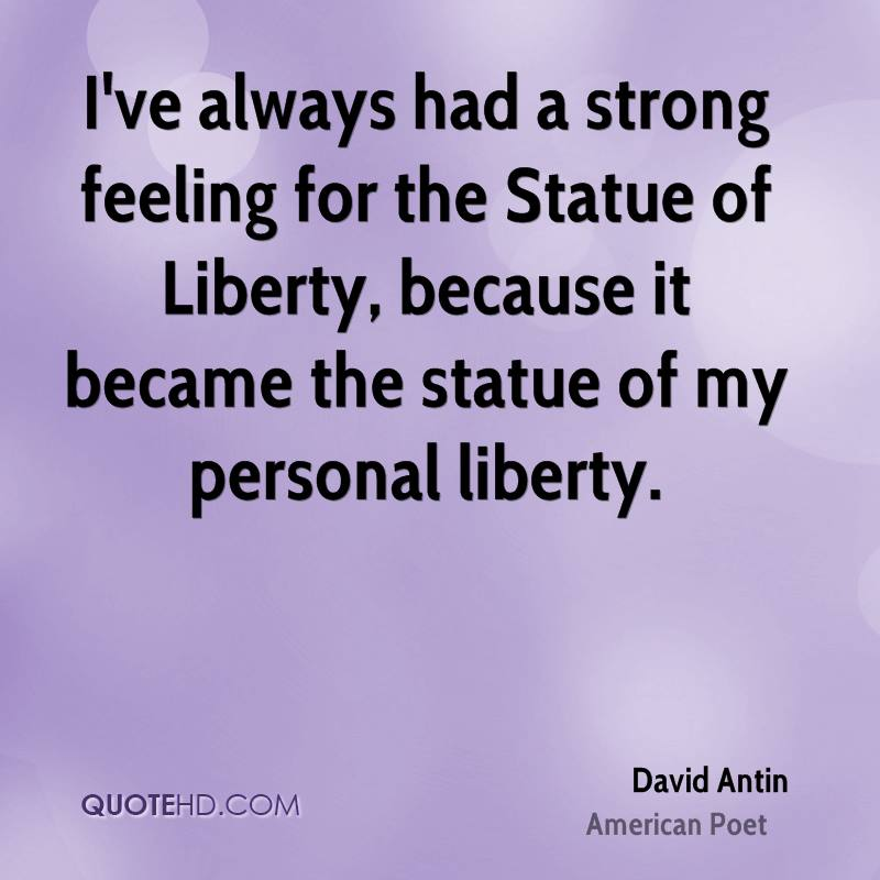 I've always had a strong feeling for the Statue of Liberty, because it became the statue of my personal liberty.