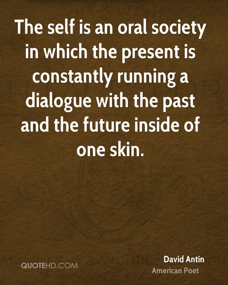 The self is an oral society in which the present is constantly running a dialogue with the past and the future inside of one skin.