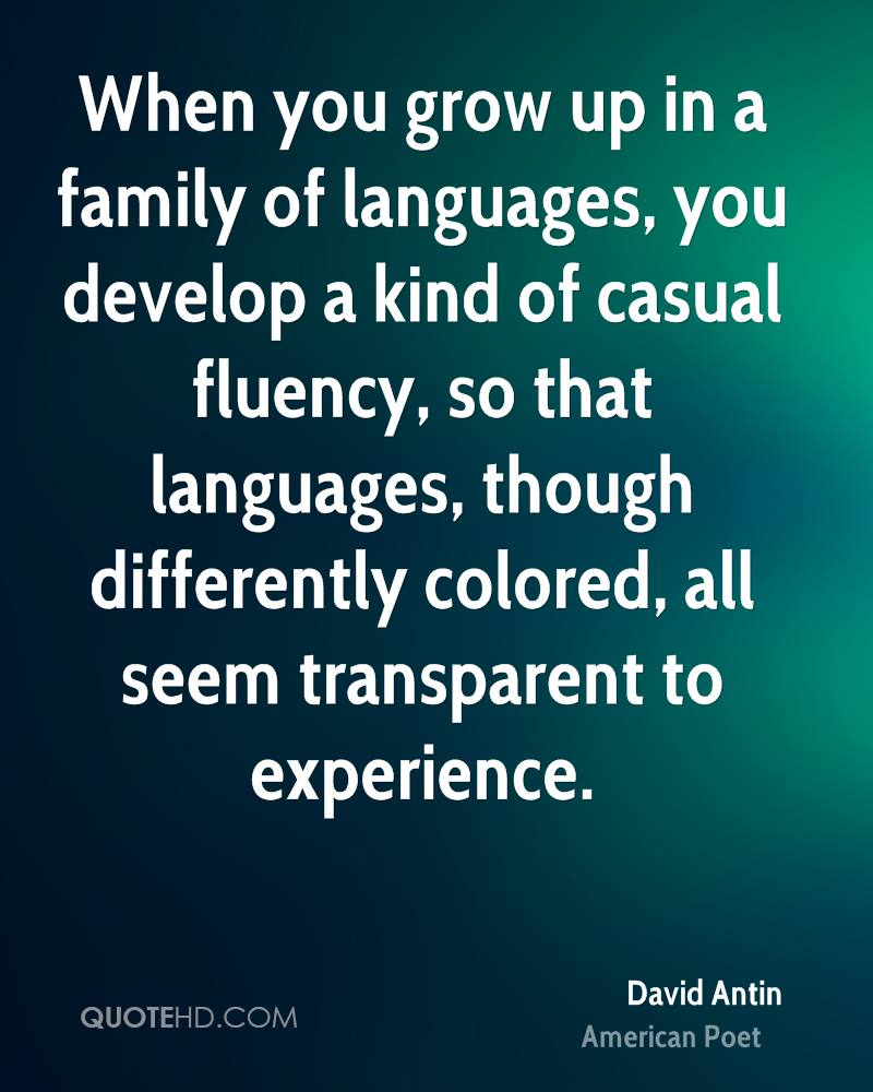 When you grow up in a family of languages, you develop a kind of casual fluency, so that languages, though differently colored, all seem transparent to experience.
