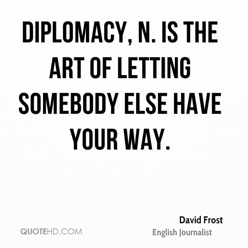 Diplomacy, n. is the art of letting somebody else have your way.