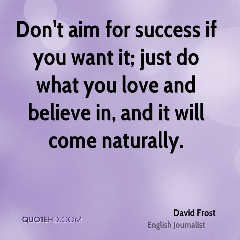 Don't aim for success if you want it; just do what you love and believe in, and it will come naturally.