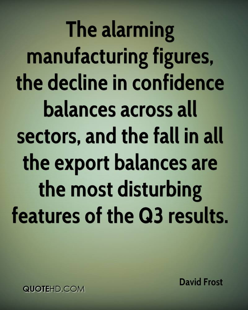 The alarming manufacturing figures, the decline in confidence balances across all sectors, and the fall in all the export balances are the most disturbing features of the Q3 results.
