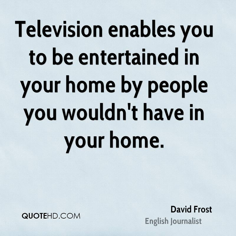 Television enables you to be entertained in your home by people you wouldn't have in your home.