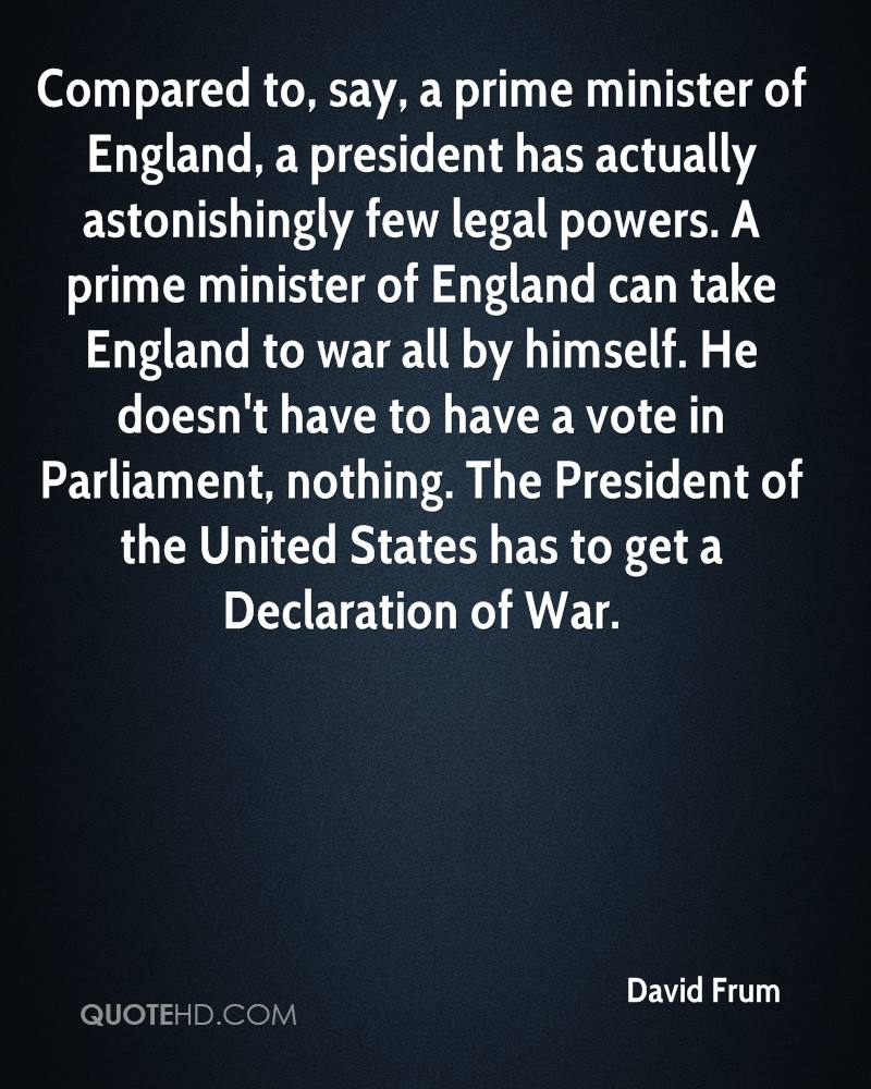 Compared to, say, a prime minister of England, a president has actually astonishingly few legal powers. A prime minister of England can take England to war all by himself. He doesn't have to have a vote in Parliament, nothing. The President of the United States has to get a Declaration of War.