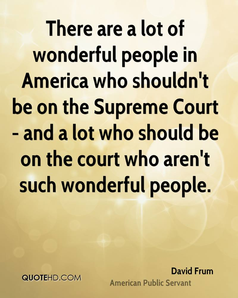 There are a lot of wonderful people in America who shouldn't be on the Supreme Court - and a lot who should be on the court who aren't such wonderful people.