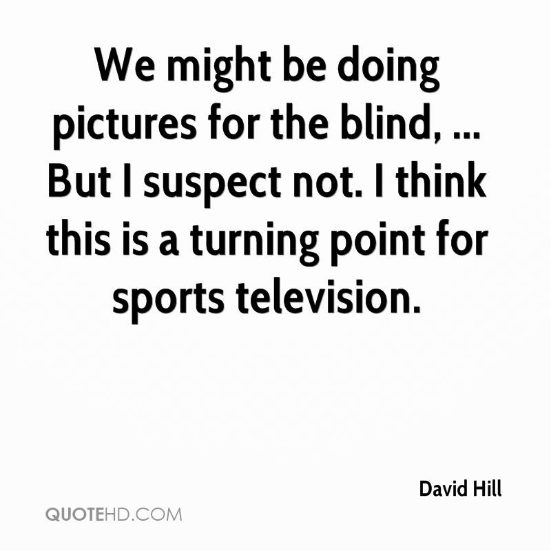 We might be doing pictures for the blind, ... But I suspect not. I think this is a turning point for sports television.