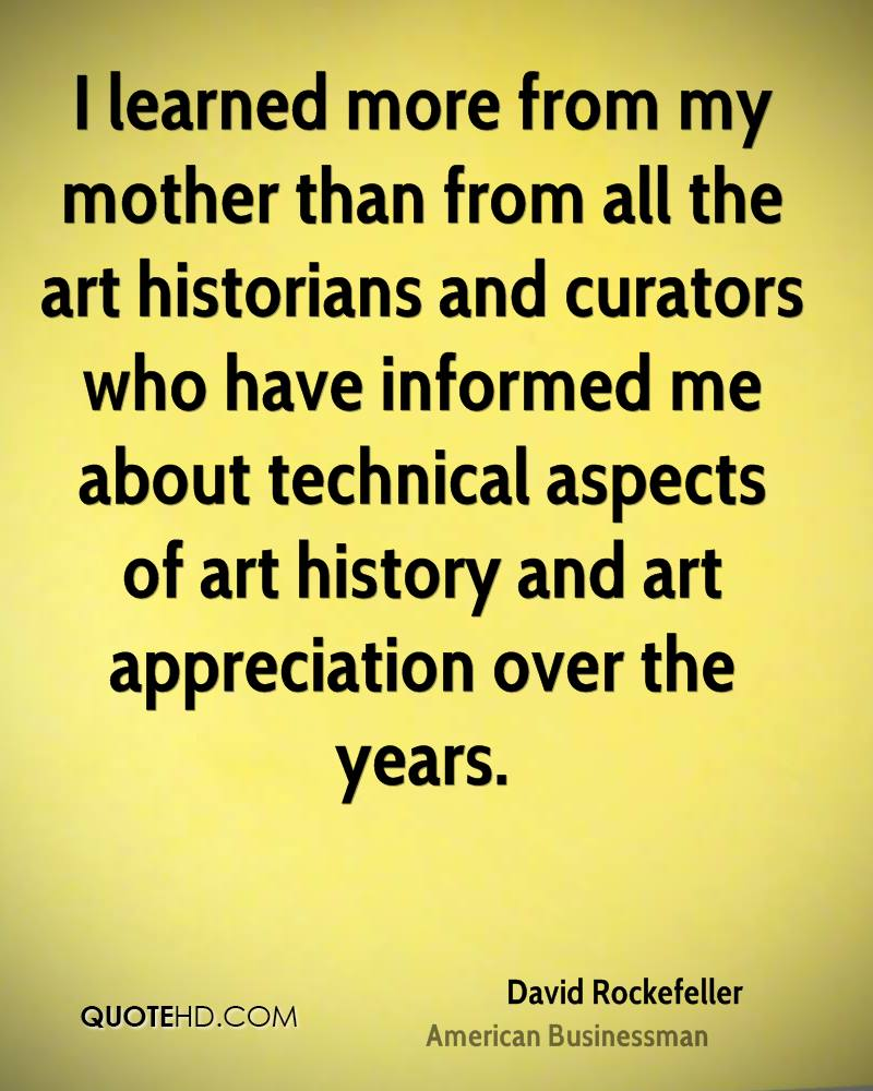 I learned more from my mother than from all the art historians and curators who have informed me about technical aspects of art history and art appreciation over the years.
