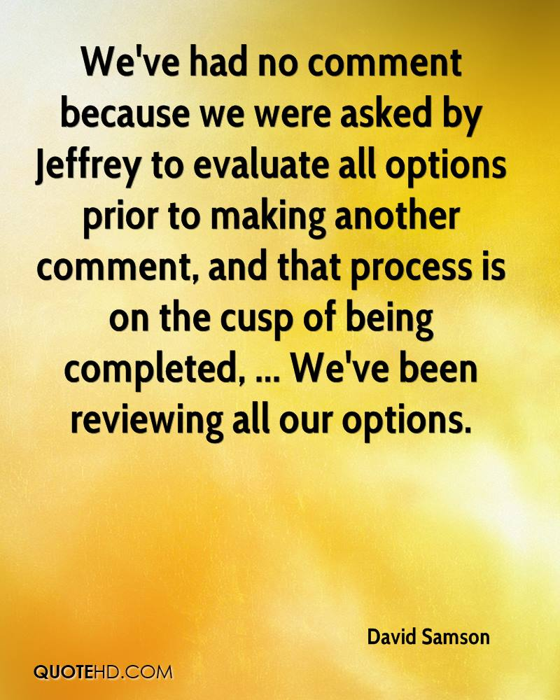 We've had no comment because we were asked by Jeffrey to evaluate all options prior to making another comment, and that process is on the cusp of being completed, ... We've been reviewing all our options.