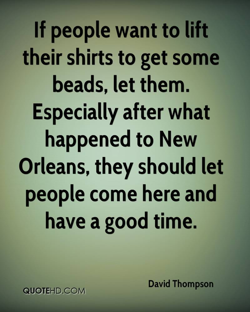 If people want to lift their shirts to get some beads, let them. Especially after what happened to New Orleans, they should let people come here and have a good time.