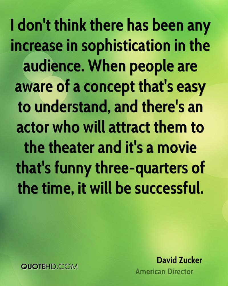 I don't think there has been any increase in sophistication in the audience. When people are aware of a concept that's easy to understand, and there's an actor who will attract them to the theater and it's a movie that's funny three-quarters of the time, it will be successful.