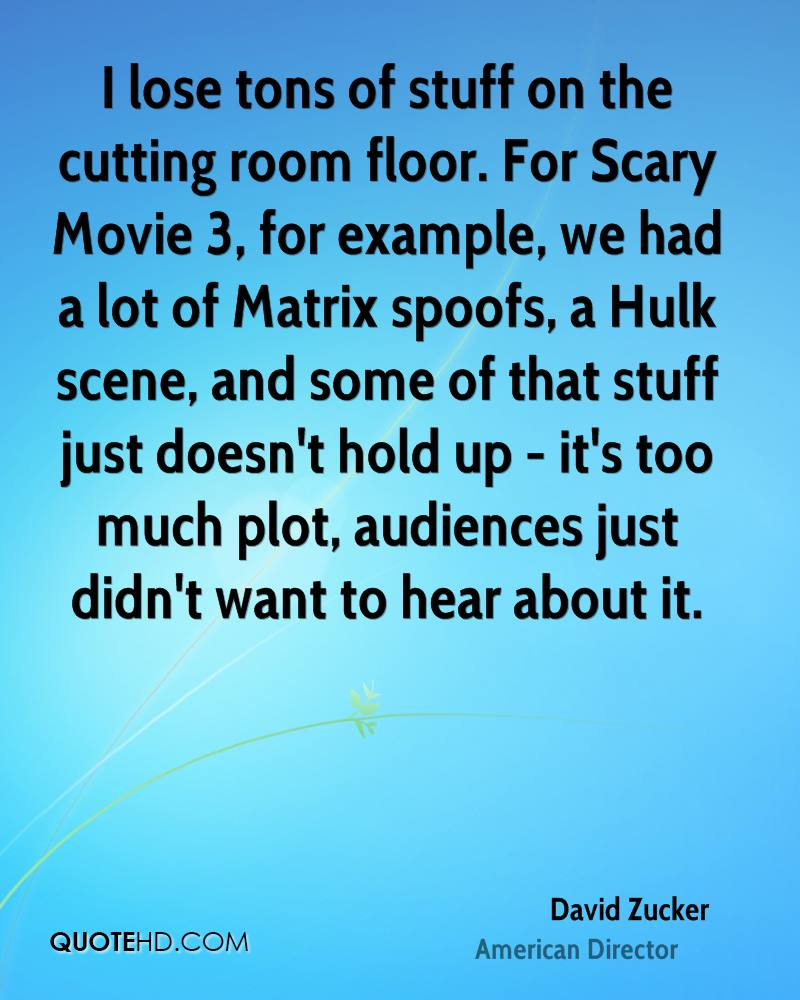 I lose tons of stuff on the cutting room floor. For Scary Movie 3, for example, we had a lot of Matrix spoofs, a Hulk scene, and some of that stuff just doesn't hold up - it's too much plot, audiences just didn't want to hear about it.