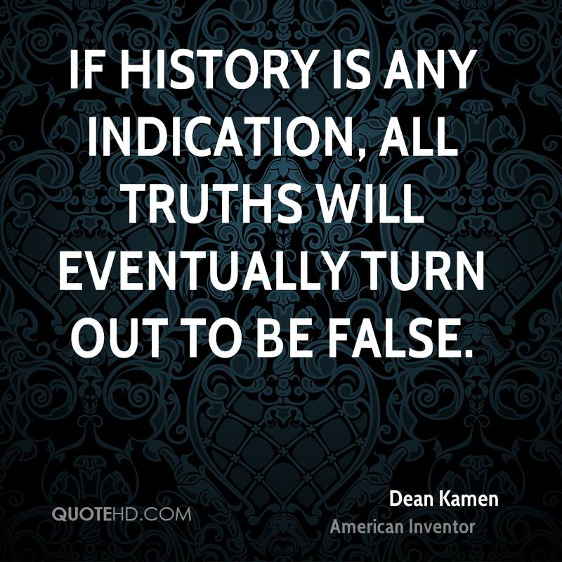 If history is any indication, all truths will eventually turn out to be false.