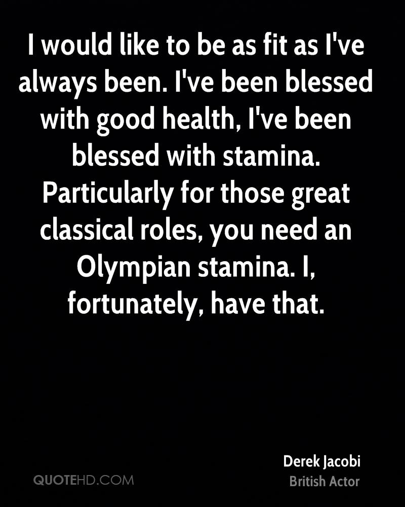 I would like to be as fit as I've always been. I've been blessed with good health, I've been blessed with stamina. Particularly for those great classical roles, you need an Olympian stamina. I, fortunately, have that.