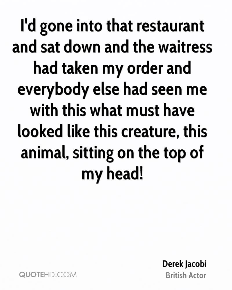 I'd gone into that restaurant and sat down and the waitress had taken my order and everybody else had seen me with this what must have looked like this creature, this animal, sitting on the top of my head!