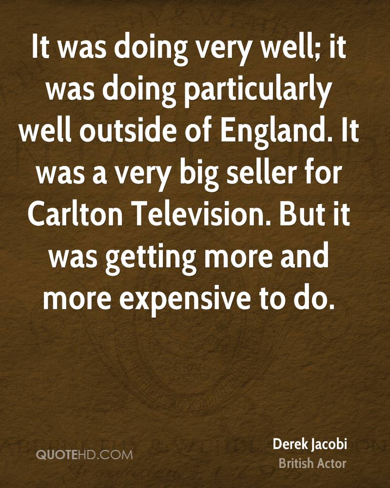 It was doing very well; it was doing particularly well outside of England. It was a very big seller for Carlton Television. But it was getting more and more expensive to do.