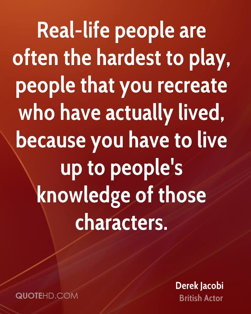 Real-life people are often the hardest to play, people that you recreate who have actually lived, because you have to live up to people's knowledge of those characters.