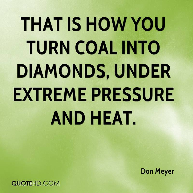 That is how you turn coal into diamonds, under extreme pressure and heat.