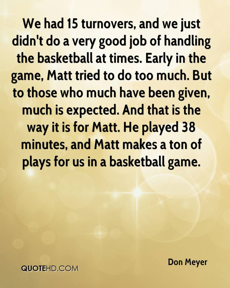 We had 15 turnovers, and we just didn't do a very good job of handling the basketball at times. Early in the game, Matt tried to do too much. But to those who much have been given, much is expected. And that is the way it is for Matt. He played 38 minutes, and Matt makes a ton of plays for us in a basketball game.