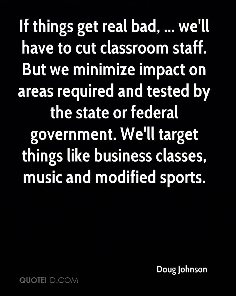 If things get real bad, ... we'll have to cut classroom staff. But we minimize impact on areas required and tested by the state or federal government. We'll target things like business classes, music and modified sports.