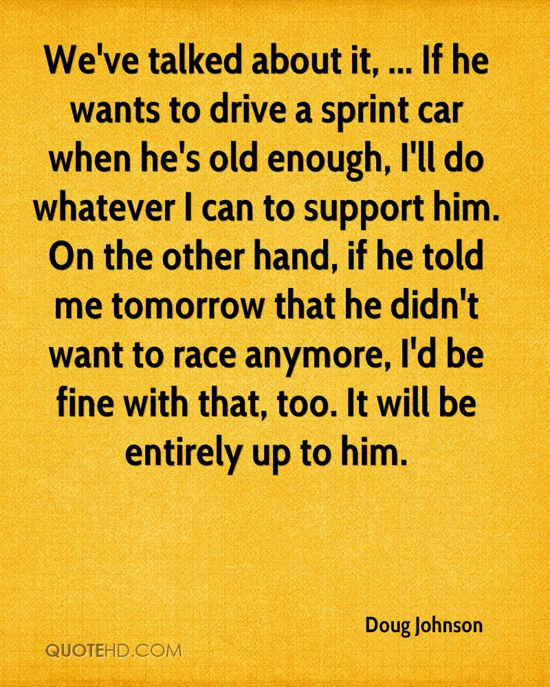 We've talked about it, ... If he wants to drive a sprint car when he's old enough, I'll do whatever I can to support him. On the other hand, if he told me tomorrow that he didn't want to race anymore, I'd be fine with that, too. It will be entirely up to him.