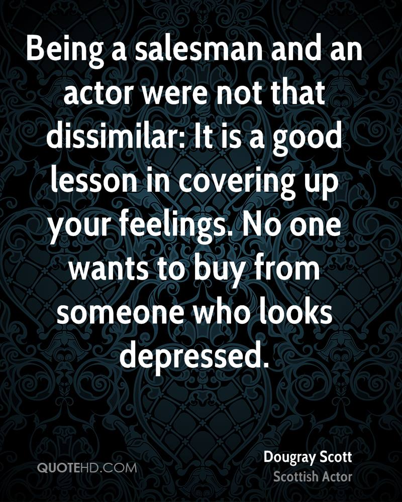 Being a salesman and an actor were not that dissimilar: It is a good lesson in covering up your feelings. No one wants to buy from someone who looks depressed.