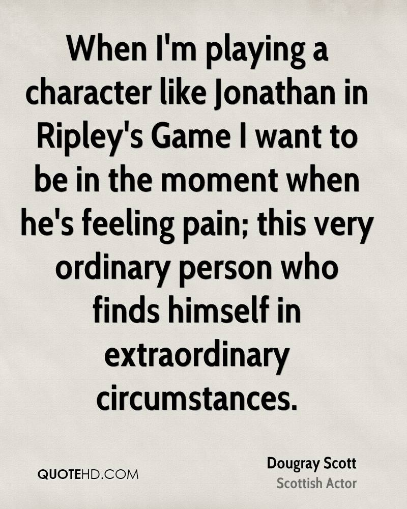 When I'm playing a character like Jonathan in Ripley's Game I want to be in the moment when he's feeling pain; this very ordinary person who finds himself in extraordinary circumstances.