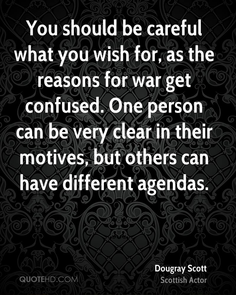 You should be careful what you wish for, as the reasons for war get confused. One person can be very clear in their motives, but others can have different agendas.