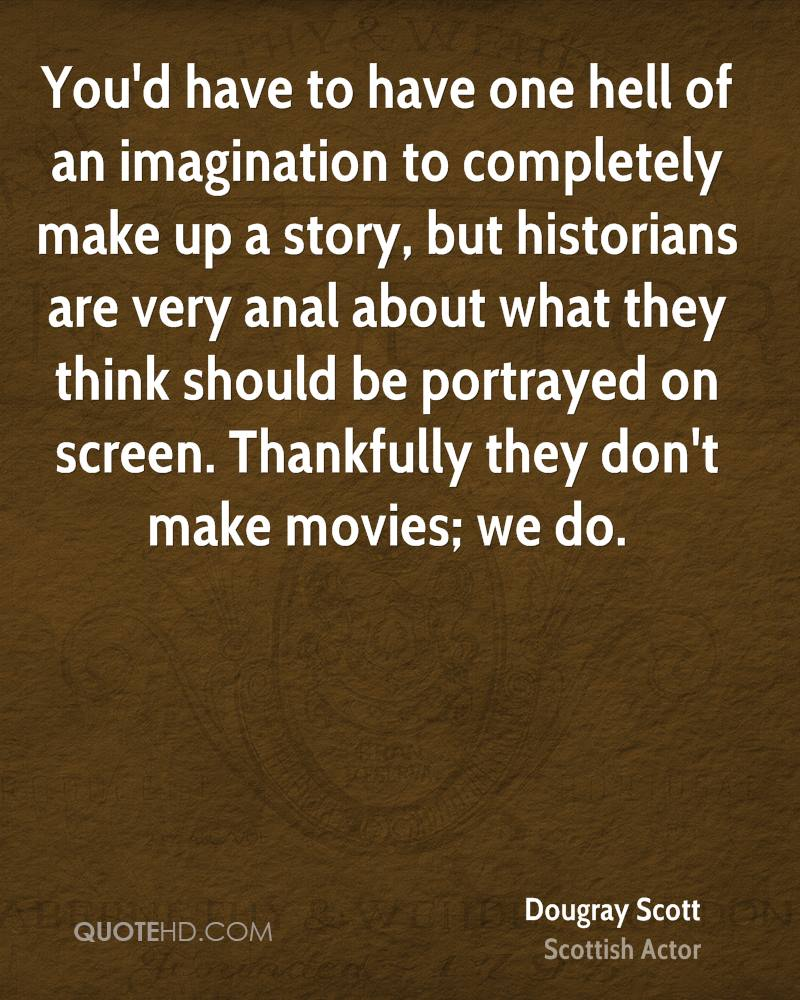 You'd have to have one hell of an imagination to completely make up a story, but historians are very anal about what they think should be portrayed on screen. Thankfully they don't make movies; we do.
