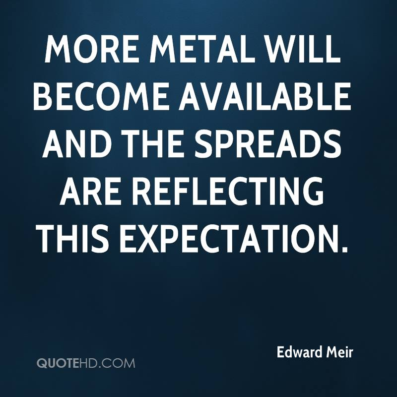 More metal will become available and the spreads are reflecting this expectation.