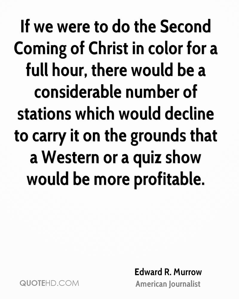 If we were to do the Second Coming of Christ in color for a full hour, there would be a considerable number of stations which would decline to carry it on the grounds that a Western or a quiz show would be more profitable.
