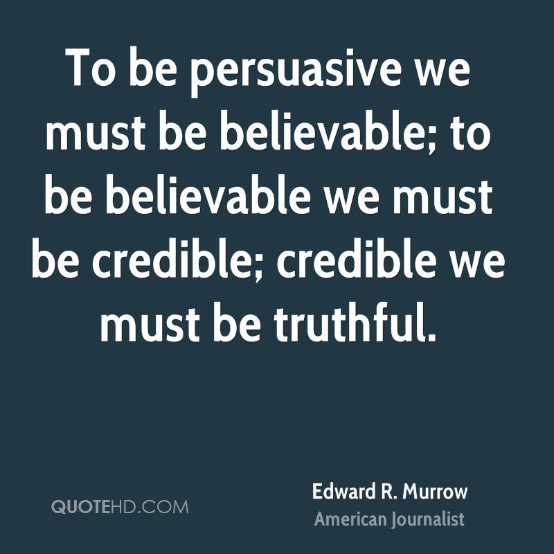 To be persuasive we must be believable; to be believable we must be credible; credible we must be truthful.