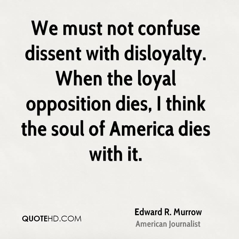 We must not confuse dissent with disloyalty. When the loyal opposition dies, I think the soul of America dies with it.