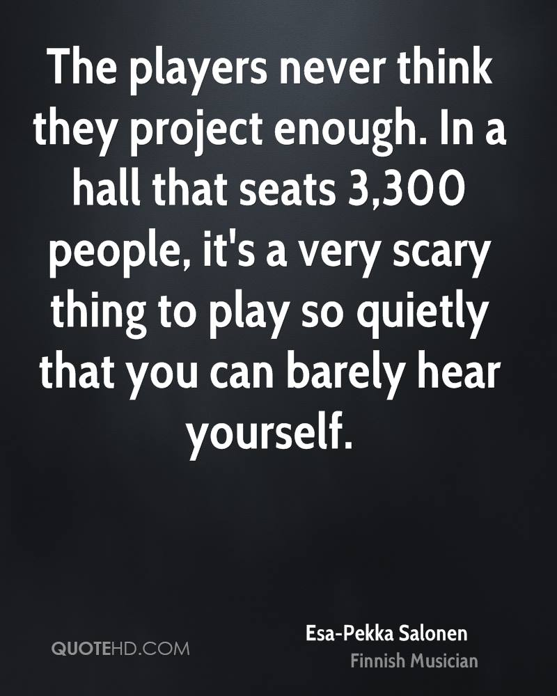 The players never think they project enough. In a hall that seats 3,300 people, it's a very scary thing to play so quietly that you can barely hear yourself.