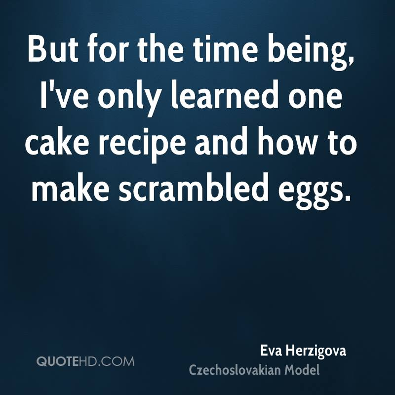 But for the time being, I've only learned one cake recipe and how to make scrambled eggs.