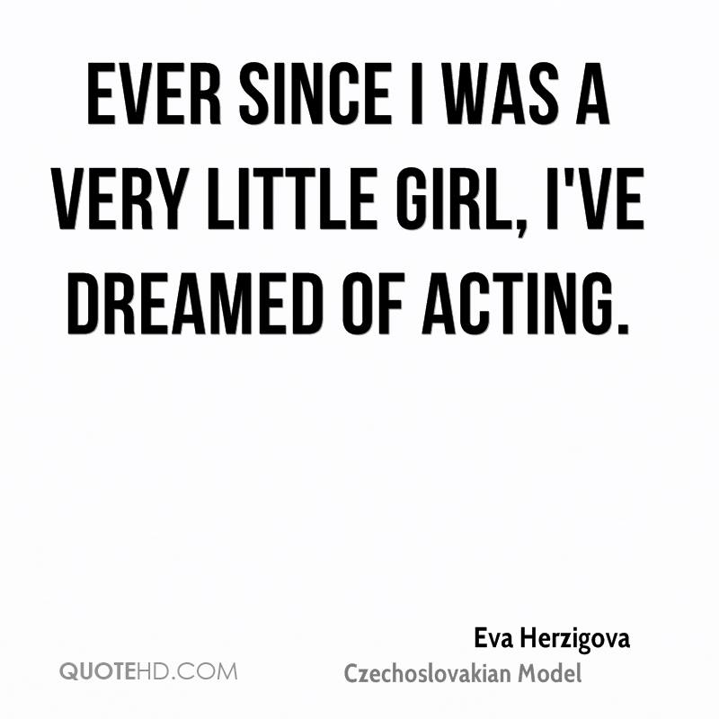 Ever since I was a very little girl, I've dreamed of acting.