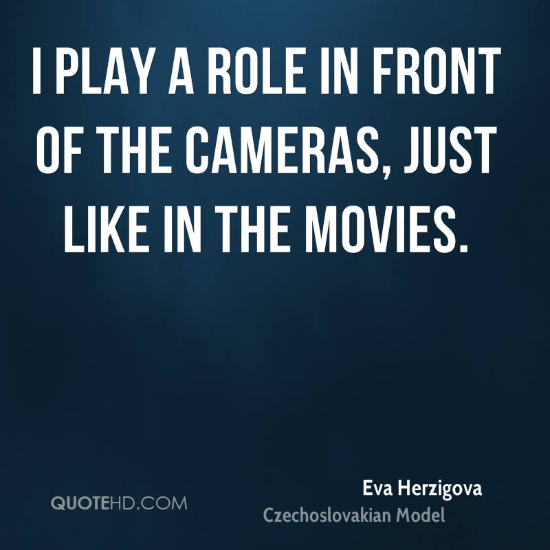 I play a role in front of the cameras, just like in the movies.
