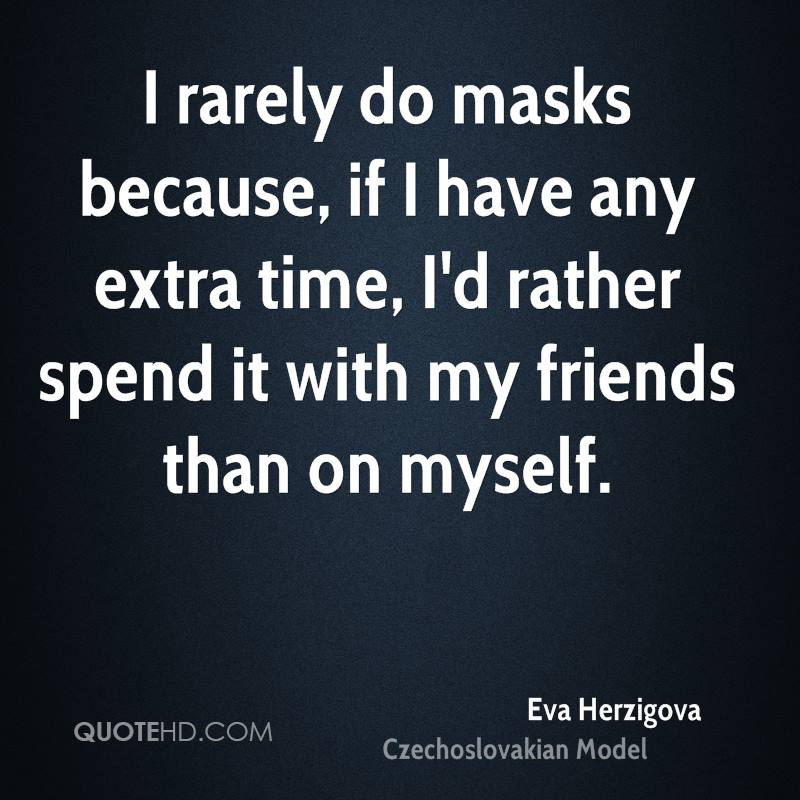 I rarely do masks because, if I have any extra time, I'd rather spend it with my friends than on myself.