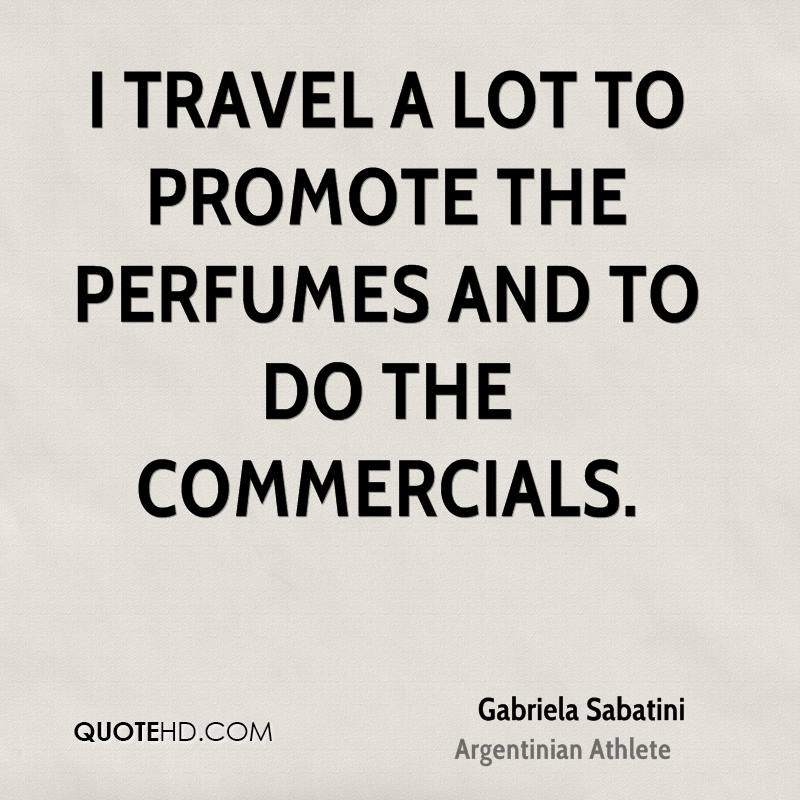 I travel a lot to promote the perfumes and to do the commercials.