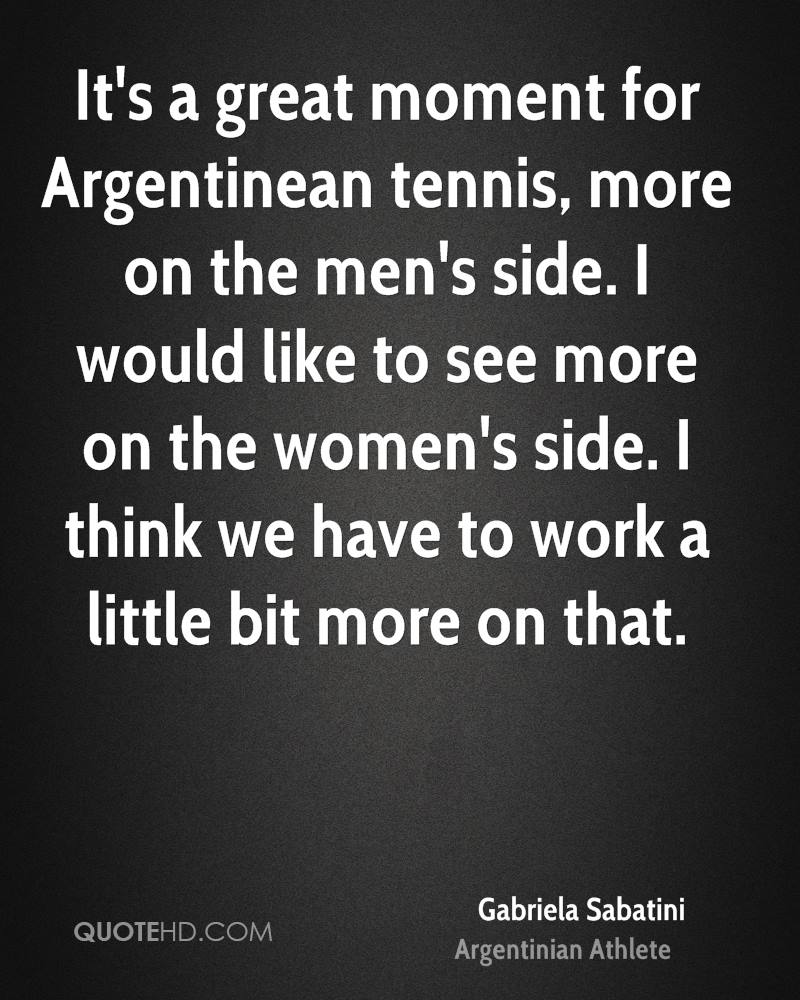 It's a great moment for Argentinean tennis, more on the men's side. I would like to see more on the women's side. I think we have to work a little bit more on that.