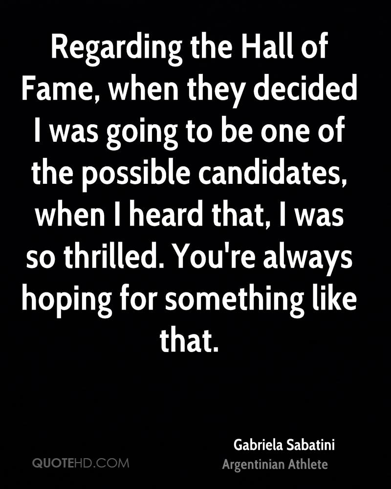 Regarding the Hall of Fame, when they decided I was going to be one of the possible candidates, when I heard that, I was so thrilled. You're always hoping for something like that.