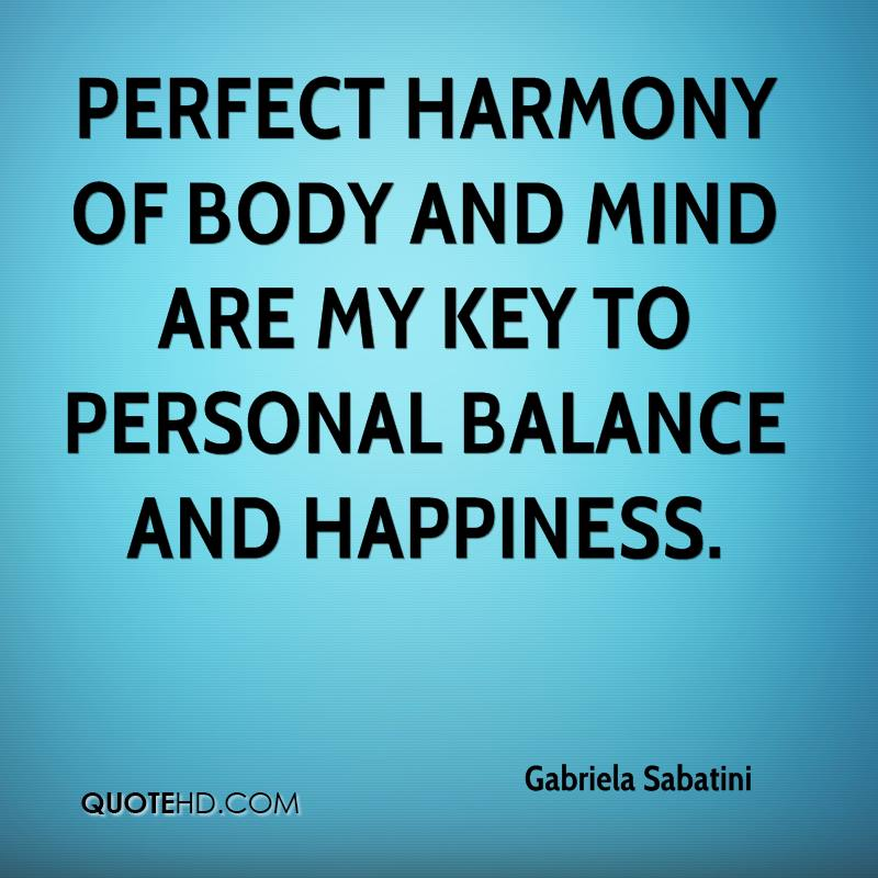 Perfect harmony of body and mind are my key to personal balance and happiness.