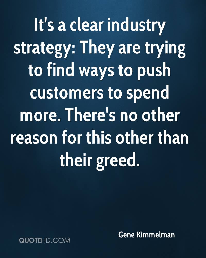 It's a clear industry strategy: They are trying to find ways to push customers to spend more. There's no other reason for this other than their greed.