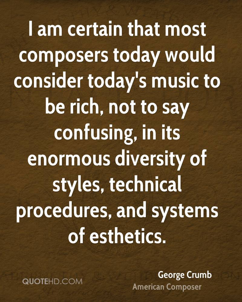 I am certain that most composers today would consider today's music to be rich, not to say confusing, in its enormous diversity of styles, technical procedures, and systems of esthetics.
