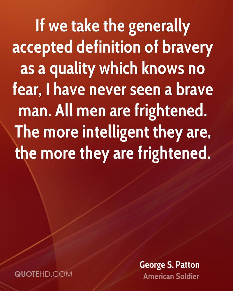 If we take the generally accepted definition of bravery as a quality which knows no fear, I have never seen a brave man. All men are frightened. The more intelligent they are, the more they are frightened.