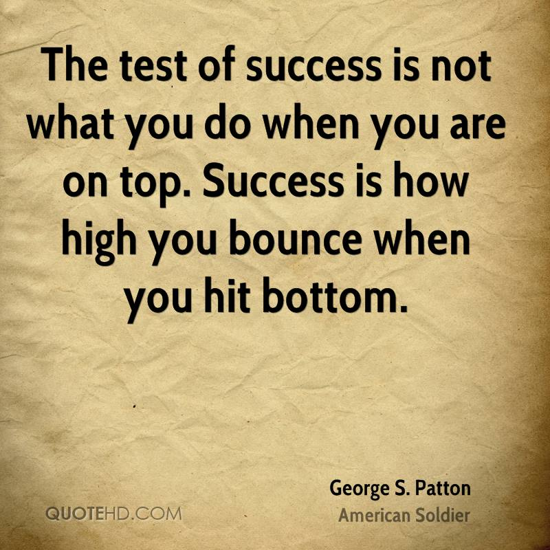The test of success is not what you do when you are on top. Success is how high you bounce when you hit bottom.